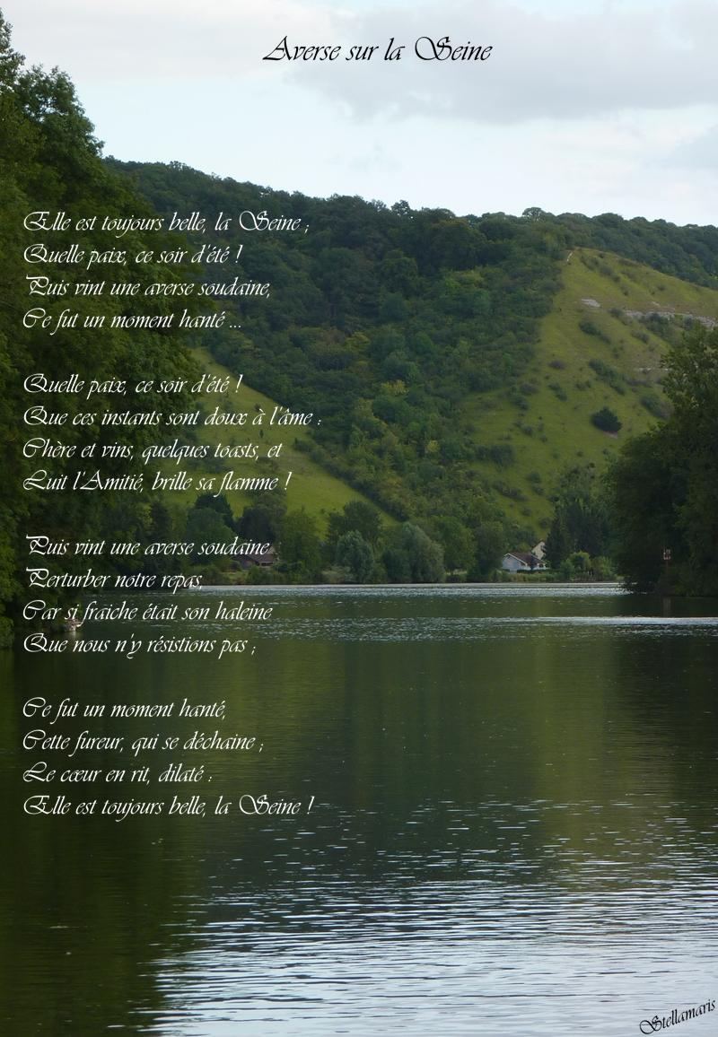 Averse sur la Seine / / Elle est toujours belle, la Seine ; / Quelle paix, ce soir d'été ! / Puis vint une averse soudaine, / Ce fut un moment hanté ... / / Quelle paix, ce soir d'été ! / Que ces instants sont doux à l'âme : / Chère et vins, quelques toasts, et / Luit l'Amitié, brille sa flamme ! / / Puis vint une averse soudaine / Perturber notre repas, / Car si fraiche était son haleine / Que nous n'y résistions pas ; / / Ce fut un moment hanté, / Cette fureur, qui se déchaine ; / Le cœur en rit, dilaté : / Elle est toujours belle, la Seine ! / / Stellamaris